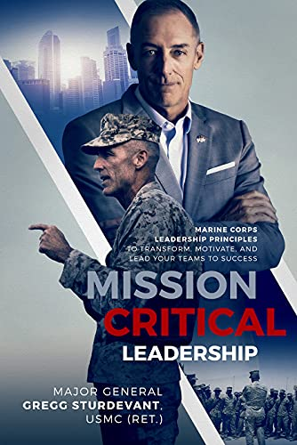 Mission Critical Leadership: Marine Corps Leadership Principles to Transform, Motivate, and Lead Your Teams to Success