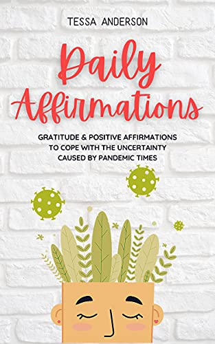 Daily Affirmations: Gratitude & Positive Affirmations to Cope With the Uncertainty Caused by Pandemic Times